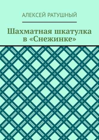 Алексей Ратушный, Шахматная шкатулка в«Снежинке»