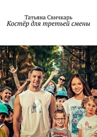 Татьяна Свичкарь, Костёр для третьей смены