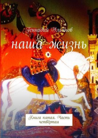 Геннадий Ульянов, Наша жизнь. Книга пятая. Часть четвёртая