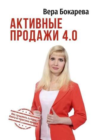 Вера Бокарева, Активные продажи4.0. Как продавать сегодня. Технологии от практика продаж