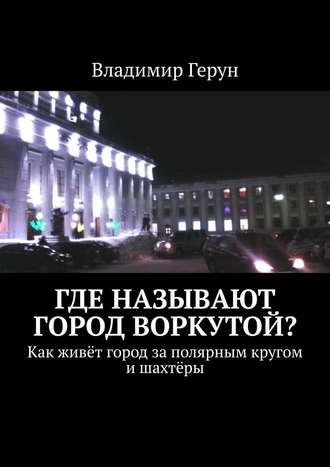 Владимир Герун, Где называют городВоркутой? Как живёт город заполярным кругом ишахтёры