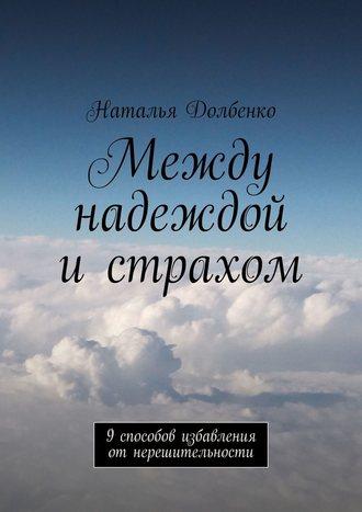 Наталья Долбенко, Между надеждой истрахом. 9способов избавления отнерешительности