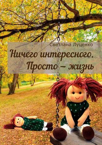 Светлана Луценко, Ничего интересного. Просто– жизнь