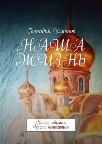 Геннадий Ульянов, Наша жизнь. Книга седьмая. Часть четвёртая