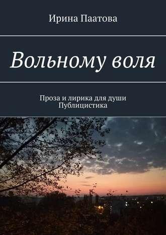 Ирина Паатова, Вольномуволя. Проза илирика длядуши. Публицистика