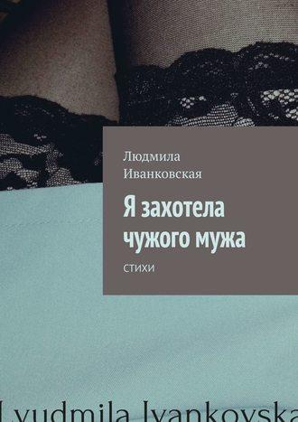 Людмила Иванковская, Я захотела чужогомужа. Стихи