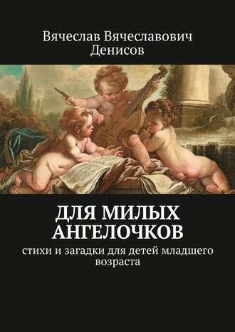 Вячеслав Денисов, Для милых ангелочков. Стихи изагадки для детей младшего возраста