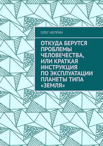 Олег Неприн, Откуда берутся проблемы человечества, или Краткая инструкция поэксплуатации планеты типа «Земля»