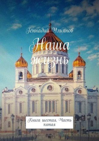 Геннадий Ульянов, Наша жизнь. Книга шестая. Часть пятая