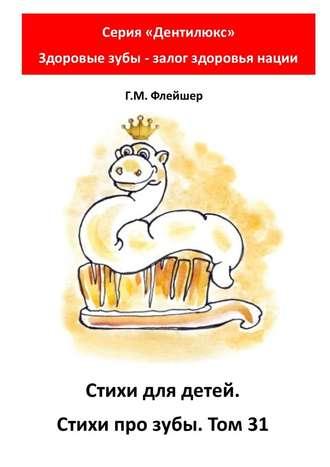 Г. Флейшер, Стихи для детей. Стихи про зубы. Том31. Серия «Дентилюкс». Здоровые зубы – залог здоровья нации
