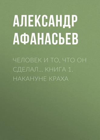 Александр Афанасьев, Человек и то, что он сделал… Книга 1. Накануне краха