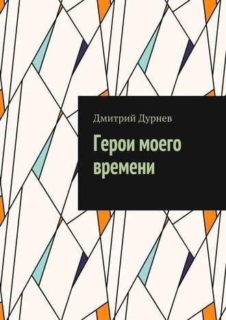 Дмитрий Дурнев, Герои моего времени