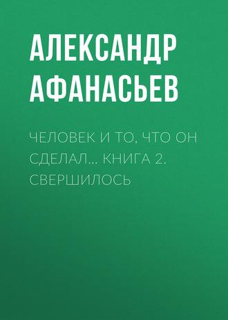 Александр Афанасьев, Человек и то, что он сделал… Книга 2. Свершилось