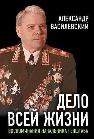Александр Василевский, И. Василевский, Дело всей жизни. Воспоминания начальника Генштаба