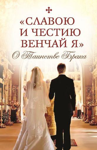 Сборник, Татьяна Копяткевич, «Славою и честию венчай я». О Таинстве Брака
