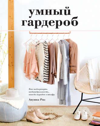 Анушка Риз, Умный гардероб. Как подчеркнуть индивидуальность, наведя порядок в шкафу