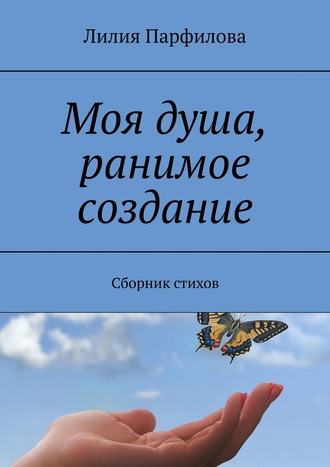 Лилия Парфилова, Моя душа, ранимое создание. Сборник стихов