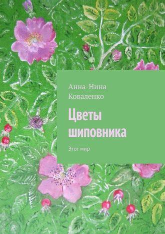 Анна-Нина Коваленко, Цветы шиповника. Этотмир