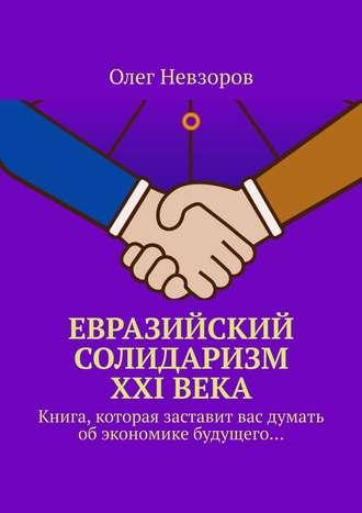 Олег Невзоров, Евразийский солидаризм XXIвека. Книга, которая заставит вас думать обэкономике будущего…