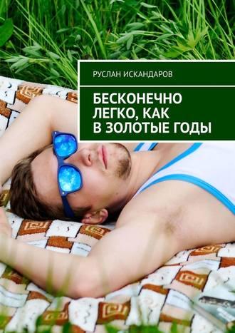 Руслан Искандаров, Бесконечно легко, как взолотыегоды