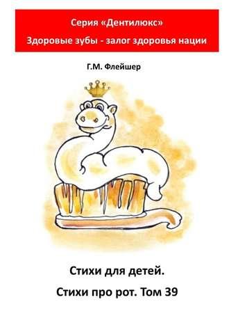 Г. Флейшер, Стихи для детей. Стихи про рот. Том39. Серия «Дентилюкс». Здоровые зубы – залог здоровья нации