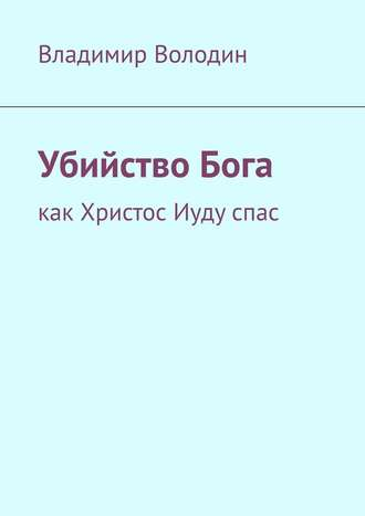 Владимир Володин, УбийствоБога. Как Христос Иудуспас