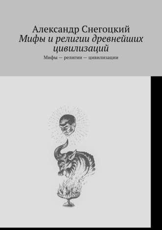Александр Снегоцкий, Мифы ирелигии древнейших цивилизаций. Мифы – религии – цивилизации