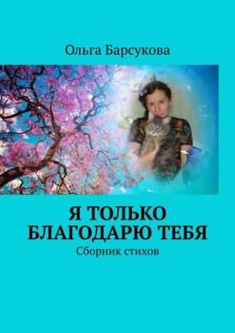 Ольга Барсукова, Я только благодарюТЕБЯ. Сборник стихов