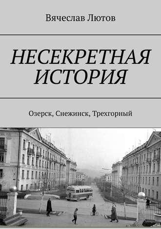 Вячеслав Лютов, Несекретная история. Озерск, Снежинск, Трехгорный