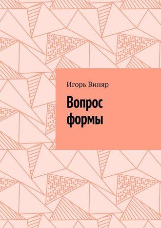 Игорь Виняр, Вопрос формы