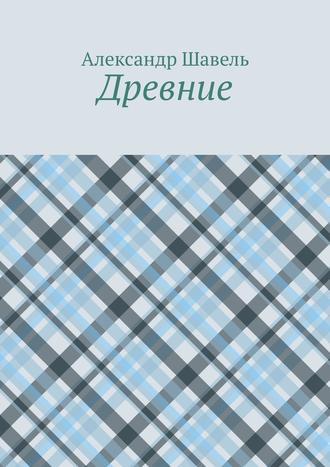 Александр Шавель, Древние