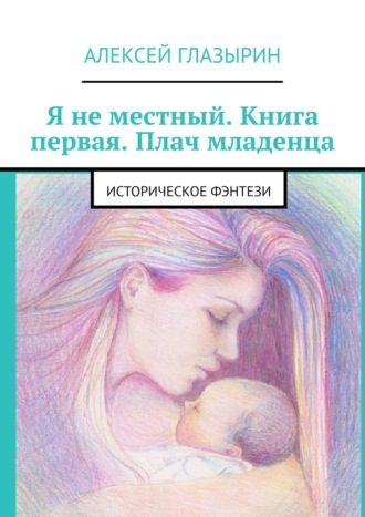 Алексей Глазырин, Я неместный. Книга первая. Плач младенца