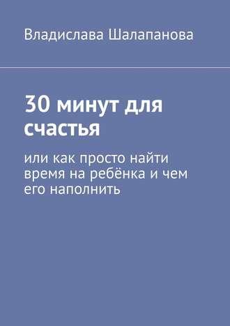 Владислава Шалапанова, 30минут для счастья. Или как просто найти время наребёнка ичем его наполнить