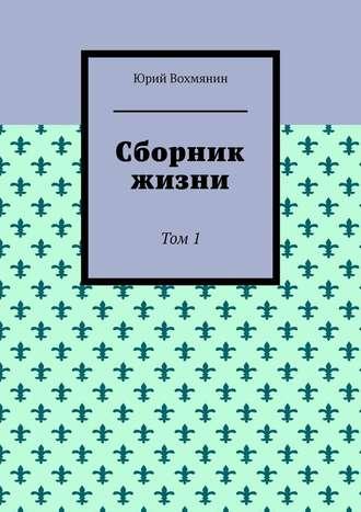 Юрий Вохмянин, Сборник жизни. Том 1
