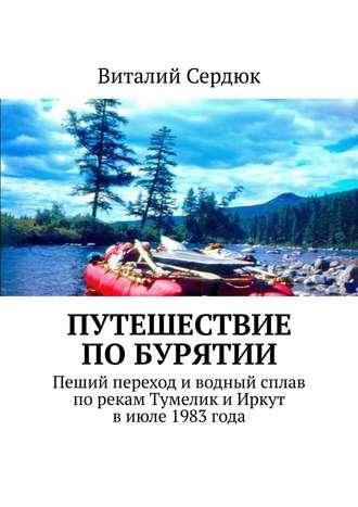 Виталий Сердюк, Путешествие поБурятии. Пеший переход иводный сплав порекам Тумелик иИркут виюле 1983года