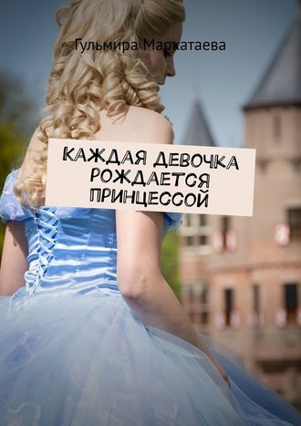 Гульмира Маркатаева, Каждая девочка рождается принцессой