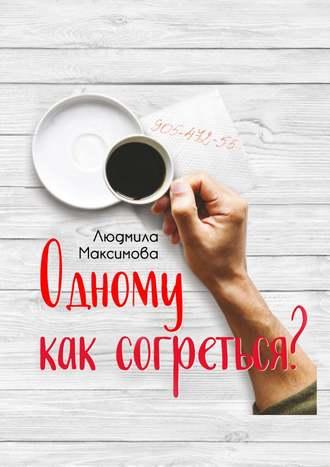 Людмила Максимова, Одному как согреться?