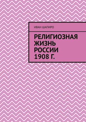 Иван Шапиро, Религиозная жизнь России 1908г.
