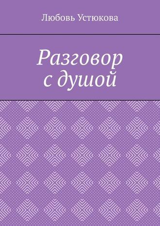 Любовь Устюкова, Разговор сдушой