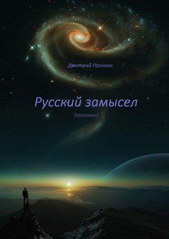 Дмитрий Прошин, Русский замысел. Черновик