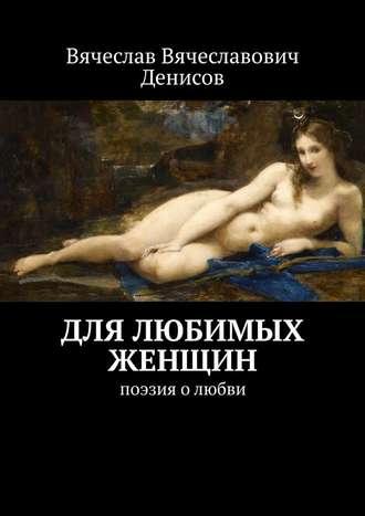 Вячеслав Денисов, Для любимых женщин. Поэзия о любви
