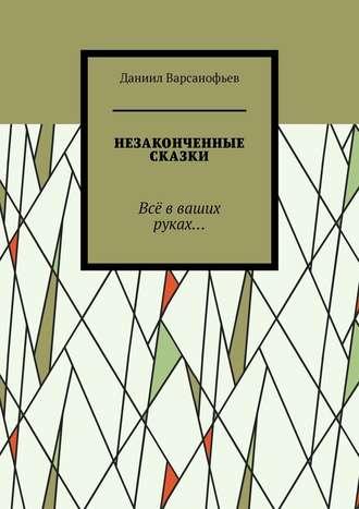 Даниил Варсанофьев, Незаконченные сказки. Всё вваших руках…