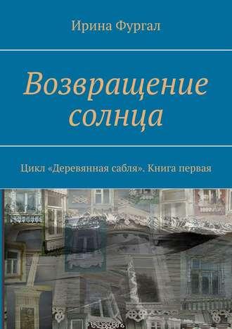 Ирина Фургал, Возвращение солнца. Цикл «Деревянная сабля». Книга первая