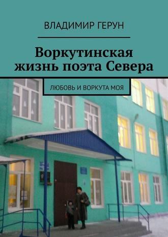 Владимир Герун, Воркутинская жизнь поэта Севера. Любовь иВоркутамоя
