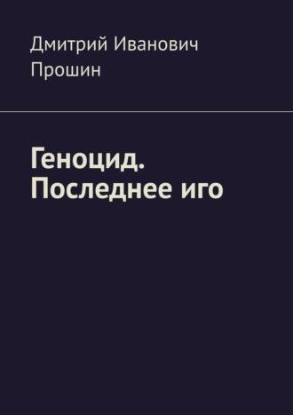 Дмитрий Прошин, Геноцид. Последнееиго