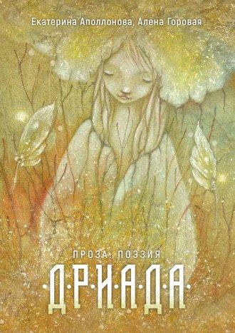 Екатерина Аполлонова, Алёна Горовая, Дриада. Проза. Стихи