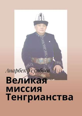 Анарбек Усупбаев, Великая миссия Тенгрианства