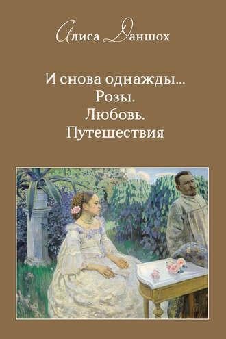 Алиса Даншох, И снова однажды… Розы. Любовь. Путешествия