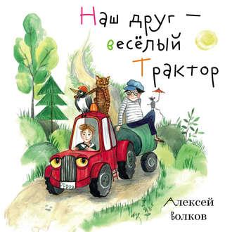 Алексей Волков, Наш друг – весёлый Трактор.