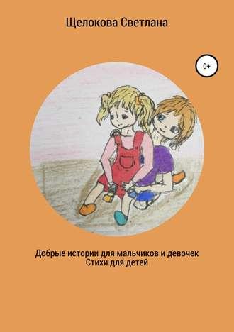 Светлана Щелокова, Добрые истории для мальчиков и девочек (стихи для детей)